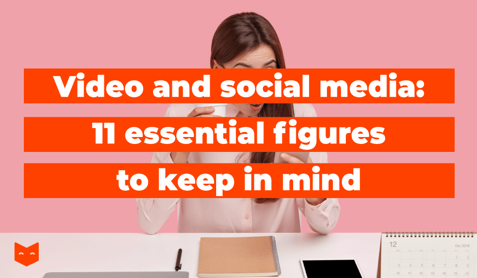 Video and social media : 11 essential figures to keep in mind